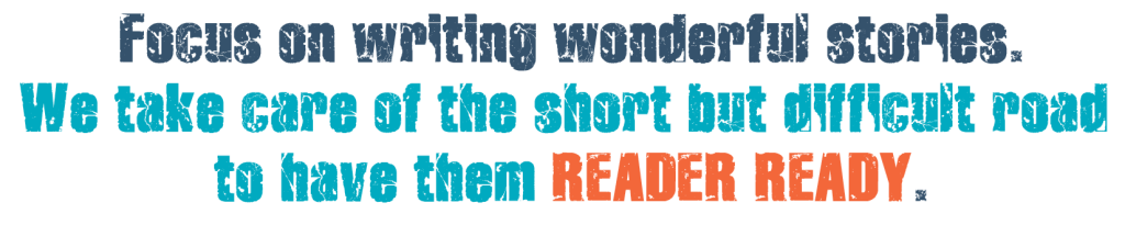 Focus on writing wonderful stories. We take care of the short but difficult road to have them READER READY.